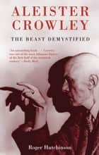 Aleister Crowley - The Beast Demystified ebook by Roger Hutchinson