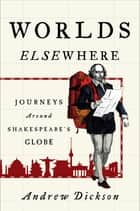 Worlds Elsewhere - Journeys Around Shakespeare's Globe ebook by Andrew Dickson