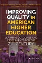 Improving Quality in American Higher Education - Learning Outcomes and Assessments for the 21st Century ebook by Richard Arum, Josipa Roksa, Amanda Cook