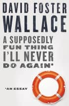 A Supposedly Fun Thing I'll Never Do Again: An Essay (Digital Original) eBook by David Foster Wallace