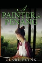 A Painter in Penang - A Gripping Story of the Malayan Emergency ebook by Clare Flynn