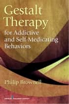 Gestalt Therapy for Addictive and Self-Medicating Behaviors ebook by Dr. Philip Brownell, M.Div., Psy.D.