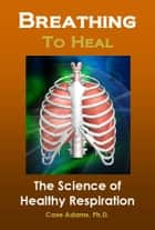Breathing to Heal ebook by Case Adams Naturopath