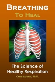 Breathing to Heal - The Science of Healthy Respiration ebook by Case Adams Naturopath