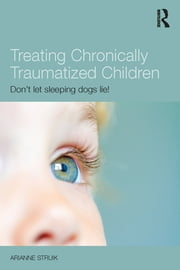 Treating Chronically Traumatized Children - Don't let sleeping dogs lie! ebook by Arianne Struik