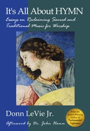 It's All About Hymn: Essays on Reclaiming Sacred and Traditional Music for Worship ebook by Donn LeVie Jr.