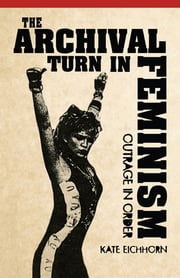 The Archival Turn in Feminism - Outrage in Order ebook by Kate Eichhorn