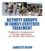 Activity Groups in Family-Centered Treatment - Psychiatric Occupational Therapy Approaches for Parents and Children ebook by Laurette Olson