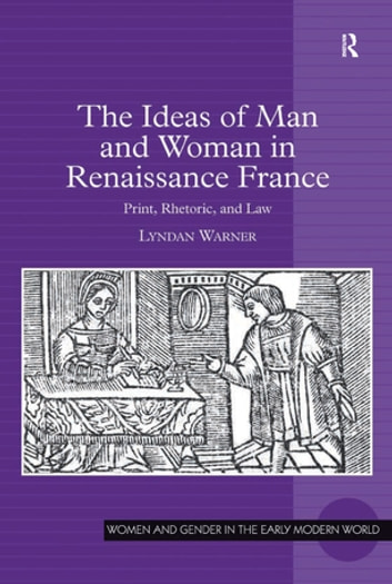 The Ideas of Man and Woman in Renaissance France - Print, Rhetoric, and Law ebook by Lyndan Warner