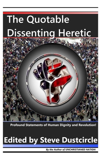The Quotable Dissenting Heretic - Profound Statements of Human Dignity and Revolution ebook by Steve Dustcircle
