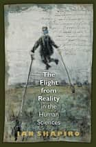 The Flight from Reality in the Human Sciences ebook by Ian Shapiro