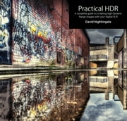 Practical HDR - The Complete Guide to Creating High Dynamic Range Images with your Digital SLR ebook by David Nightingale