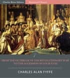 From the Outbreak of the Revolutionary War in 1792 to the Accession of Louis XVIII in 1814 (Illustrated Edition) ebook by Charles Alan Fyffe