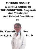 Thyroid Nodule, A Simple Guide To The Condition, Diagnosis, Treatment And Related Conditions ebook by Kenneth Kee