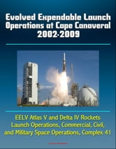 Evolved Expendable Launch Operations at Cape Canaveral 2002-2009: EELV Atlas V and Delta IV Rockets, Launch Operations, Commercial, Civil, and Military Space Operations, Complex 41 ebook by Progressive Management