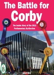 The Battle for Corby: The Inside Story of the 2012 Parliamentary By-Election ebook by Bretwalda Books