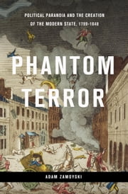 Phantom Terror - Political Paranoia and the Creation of the Modern State, 1789-1848 ebook by Adam Zamoyski