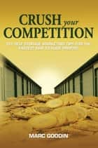 Crush Your Competition 101 Self Storage Marketing Tips For The Fastest Way To Huge Profits ebook by Marc Goodin