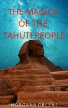 The Magick of the Tahuti People ebook by Morgana Greene