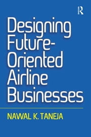 Designing Future-Oriented Airline Businesses ebook by Nawal K. Taneja