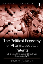 The Political Economy of Pharmaceutical Patents - US Sectional Interests and the African Group at the WTO ebook by Sherry S. Marcellin