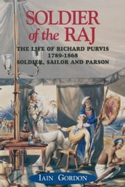 Soldier Of The Raj - The Life of Richard Fortescue Purvis 1789-1869 ebook by Iain Gordon