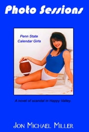 Photo Sessions: Penn State Calendar Girls--A Novel of Scandal in Happy Valley ebook by Jon Michael Miller