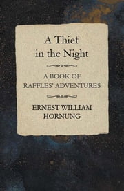 A Thief in the Night: A Book of Raffles' Adventures ebook by Ernest William Hornung