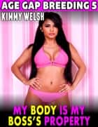 My Body Is My Boss's Property : Age Gap Breeding 5 ebook by Kimmy Welsh