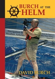 Burch at the Helm: Navigation and Weather Articles from the Pages of Blue Water Sailing Magazine ebook by Burch, David