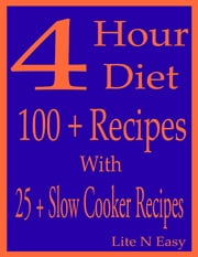 4 Hour Diet: 100 + Recipes With 25 + Slow Cooker Recipes ebook by Lite N Easy