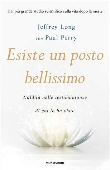 Esiste un posto bellissimo - L'aldilà nelle testimonianze di chi lo ha visto ebook by Paul Perry,Jeffrey Long