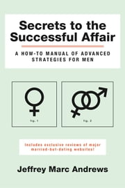 Secrets to the Successful Affair - A How-To Manual of Advanced Strategies for Men ebook by Jeffrey Marc Andrews
