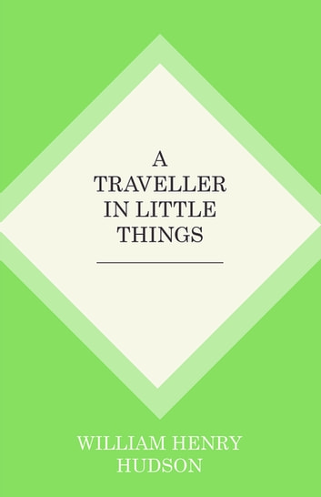 A Traveller in Little Things ebook by William Henry Hudson