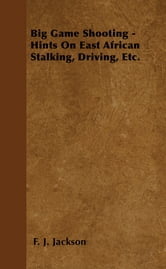 Big Game Shooting - Hints On East African Stalking, Driving, Etc. ebook by F. J. Jackson