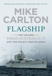 Flagship - The Cruiser HMAS Australia II and the Pacific War on Japan ebook by Mike Carlton