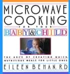 Microwave Cooking for Your Baby & Child - The A B C's of Creating Quick, Nutritious Meals for Little Ones: A Cookbook ebook by Eileen Behan