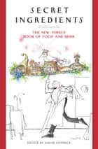 Secret Ingredients - The New Yorker Book of Food and Drink eBook by David Remnick