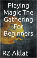 Playing Magic The Gathering For Beginners ebook by RZ Aklat