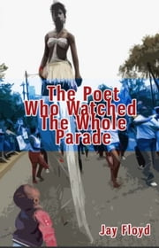 The Poet Who Watched The Whole Parade ebook by Jay Floyd