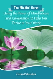 The Mindful Nurse: Using the Power of Mindfulness and Compassion to Help You Thrive in Your Work ebook by Carmel Sheridan
