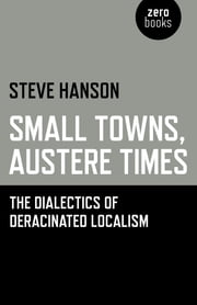 Small Towns, Austere Times - The Dialectics of Deracinated Localism ebook by Steve Hanson