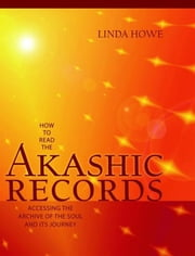 How To Read The Akashic Records - Accessing the Archive of the Soul and Its Journey ebook by Linda Howe