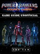 Power Rangers Legacy Wars Game Guide Unofficial ebook by The Yuw