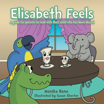 Elisabeth Feels - A guide for parents to read with their child who has been abused ebook by Monika Rone