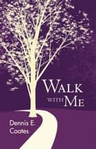 Walk with Me eBook by Dennis E. Coates