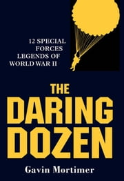 The Daring Dozen - 12 Special Forces Legends of World War II ebook by Gavin Mortimer