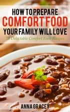 How To Prepare Comfort Food Your Family Will Love 75 Delectable Comfort Food Recipes ebook by Anna Gracey