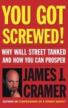 You Got Screwed! - Why Wall Street Tanked and How You Can Prosper ebook by James J. Cramer