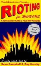 Rioting for Morons: A Delinquent's Guide to Post Riot Remorse eBook by Sean Campbell